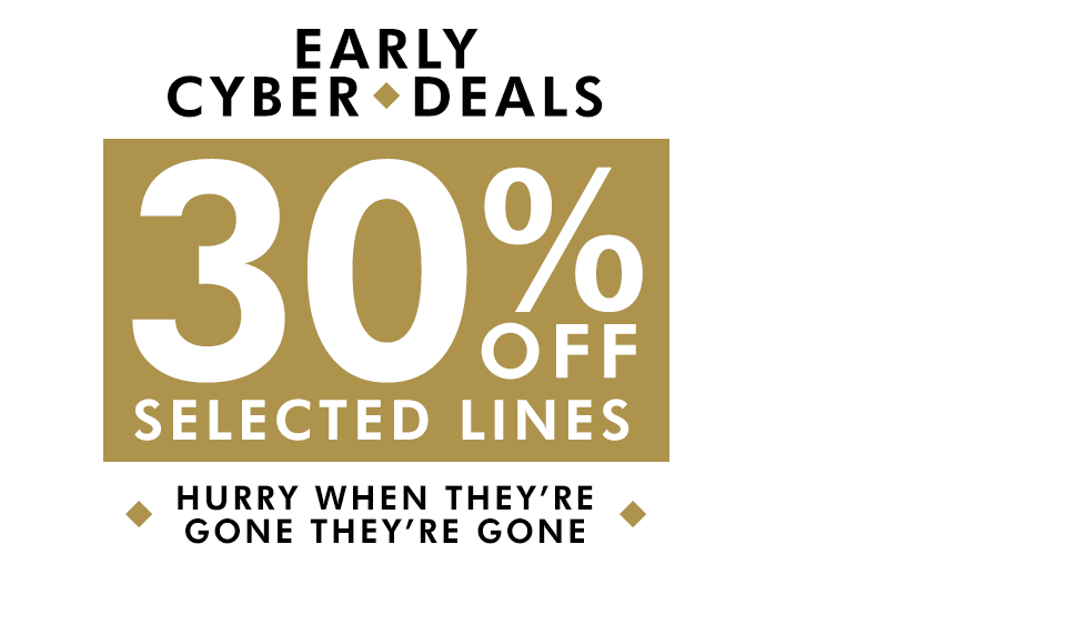 Early Cyber Deals 30% Off Selected Lines