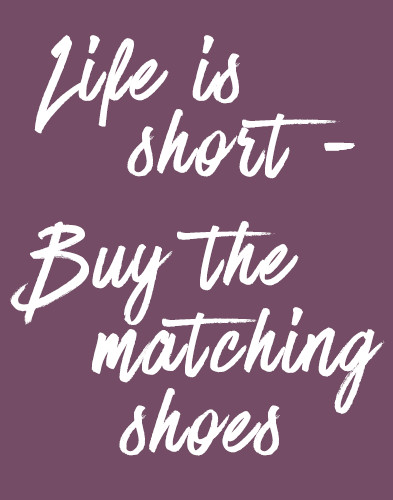 Life is short - Buy the matching shoes