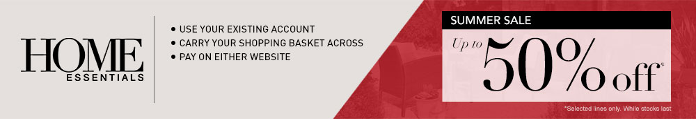 Home Essentials - Use your existing account - Carry your shopping basket across - Spread the cost - Pay on either website - Summer Sale up to 50% off